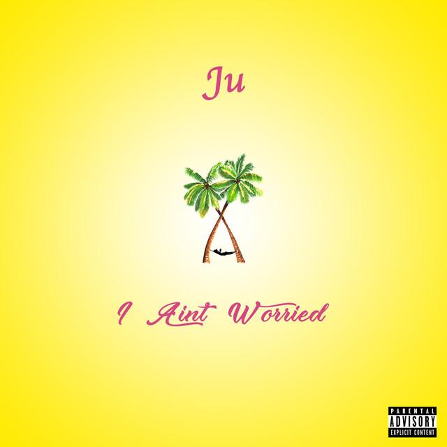 Ju - I ain't worried
